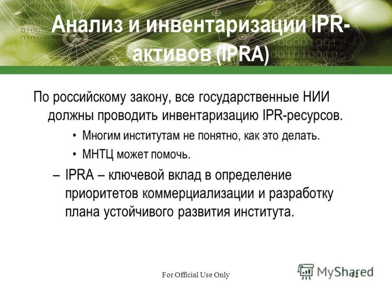 For Official Use Only12 Анализ и инвентаризации IPR- активов (IPRA) По российскому закону, все государственные НИИ должны проводить инвентаризацию IPR-ресурсов. Многим институтам не понятно, как это делать. МНТЦ может помочь. –IPRA – ключевой вклад в