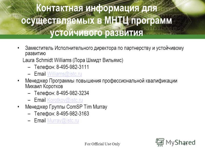 For Official Use Only15 Контактная информация для осуществляемых в МНТЦ программ устойчивого развития Заместитель Исполнительного директора по партнерству и устойчивому развитию Laura Schmidt Williams (Лора Шмидт Вильямс) –Телефон: 8-495-982-3111 –Em