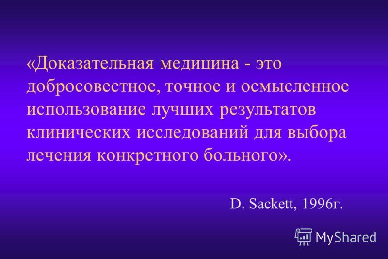 D. Sackett, 1996г. «Доказательная медицина - это добросовестное, точное и осмысленное использование лучших результатов клинических исследований для выбора лечения конкретного больного».