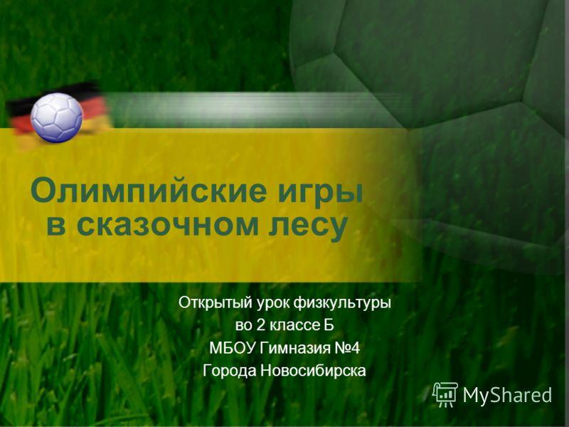 Олимпийские игры в сказочном лесу Открытый урок физкультуры во 2 классе Б МБОУ Гимназия 4 Города Новосибирска