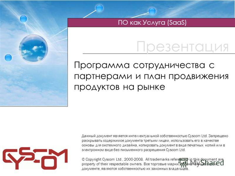 Презентация ПО как Услуга (SaaS) ) Программа сотрудничества с партнерами и план продвижения продуктов на рынке Данный документ является интеллектуальной собственностью Cyscom Ltd. Запрещено раскрывать содержимое документа третьим лицам, использовать
