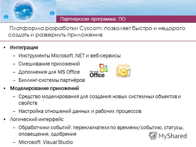 Платформа разработки Cyscom: позволяет быстро и недорого создать и развернуть приложение Интеграция –Инструменты Microsoft.NET и веб-сервисы –Смешивание приложений –Дополнения для MS Office –Биллинг-системы партнёров Моделирование приложений –Средств