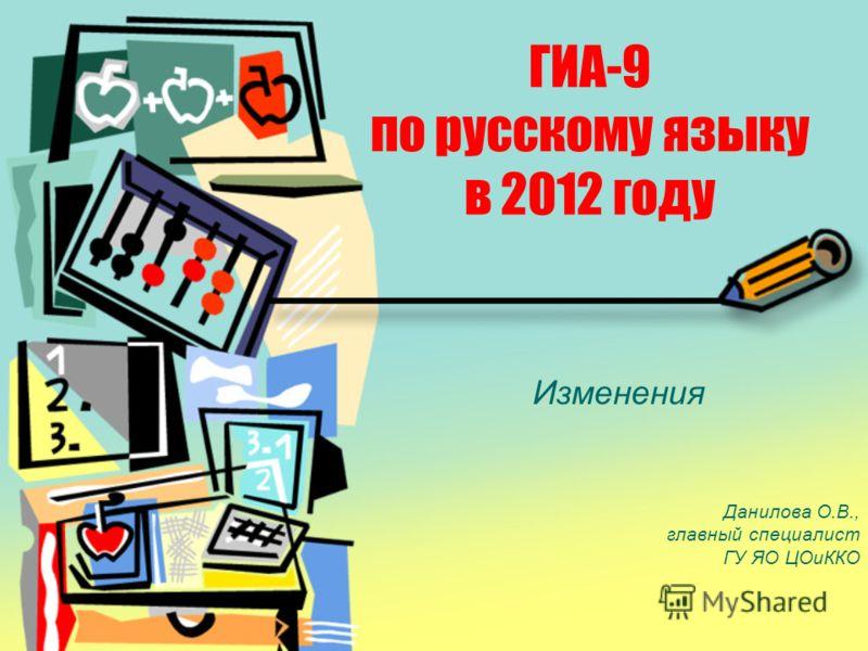 ГИА-9 по русскому языку в 2012 году Изменения Данилова О.В., главный специалист ГУ ЯО ЦОиККО