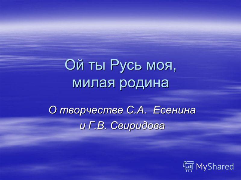 Ой ты Русь моя, милая родина О творчестве С.А. Есенина и Г.В. Свиридова