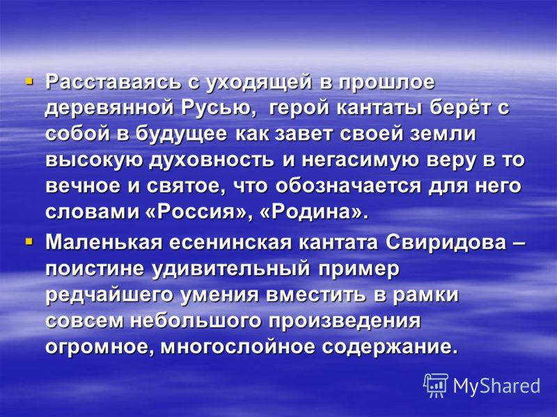 Расставаясь с уходящей в прошлое деревянной Русью, герой кантаты берёт с собой в будущее как завет своей земли высокую духовность и негасимую веру в то вечное и святое, что обозначается для него словами «Россия», «Родина». Расставаясь с уходящей в пр