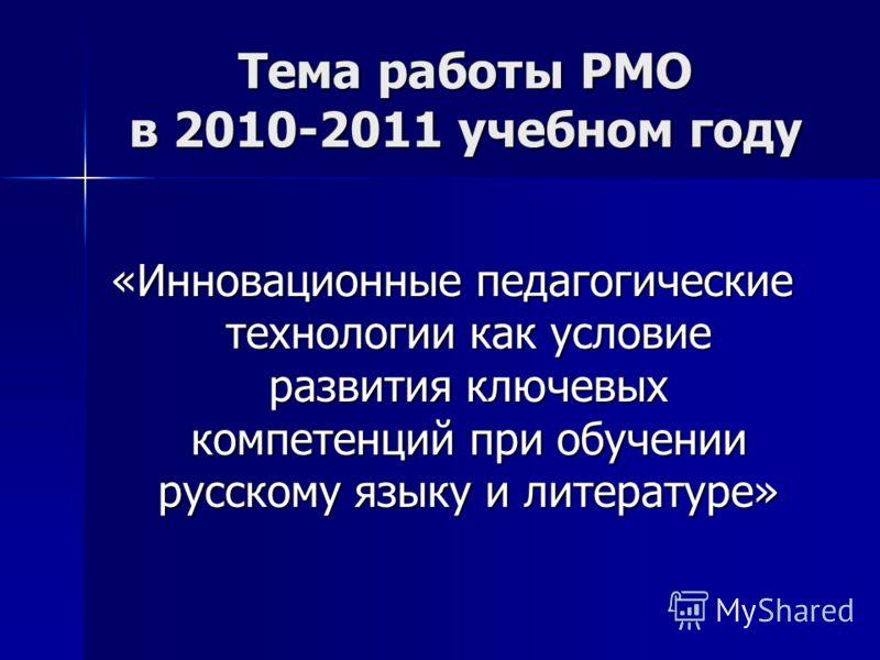 Тема работы РМО в 2010-2011 учебном году «Инновационные педагогические технологии как условие развития ключевых компетенций при обучении русскому языку и литературе»