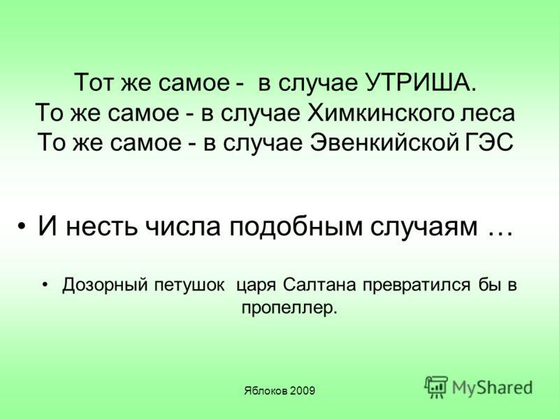 Яблоков 2009 Тот же самое - в случае УТРИША. То же самое - в случае Химкинского леса То же самое - в случае Эвенкийской ГЭС И несть числа подобным случаям … Дозорный петушок царя Салтана превратился бы в пропеллер.