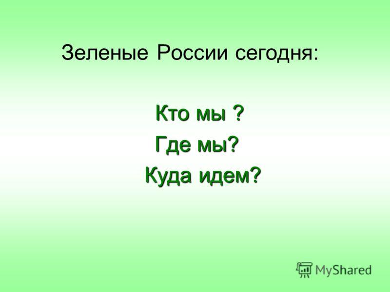 Зеленые России сегодня: Кто мы ? Где мы? Куда идем? Куда идем?