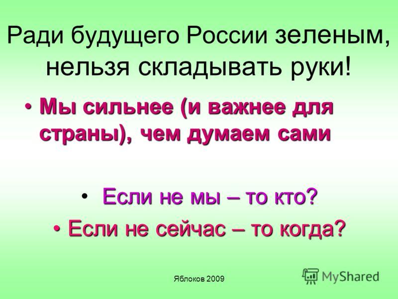 Яблоков 2009 Ради будущего России зеленым, нельзя складывать руки! Мы сильнее (и важнее для страны), чем думаем самиМы сильнее (и важнее для страны), чем думаем сами Если не мы – то кто? Если не сейчас – то когда?Если не сейчас – то когда?