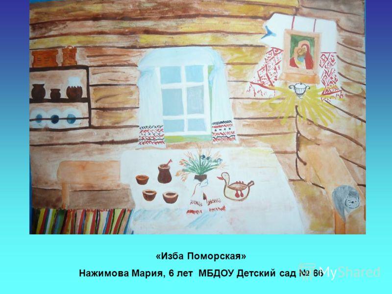 «Изба Поморская» Нажимова Мария, 6 лет МБДОУ Детский сад 66