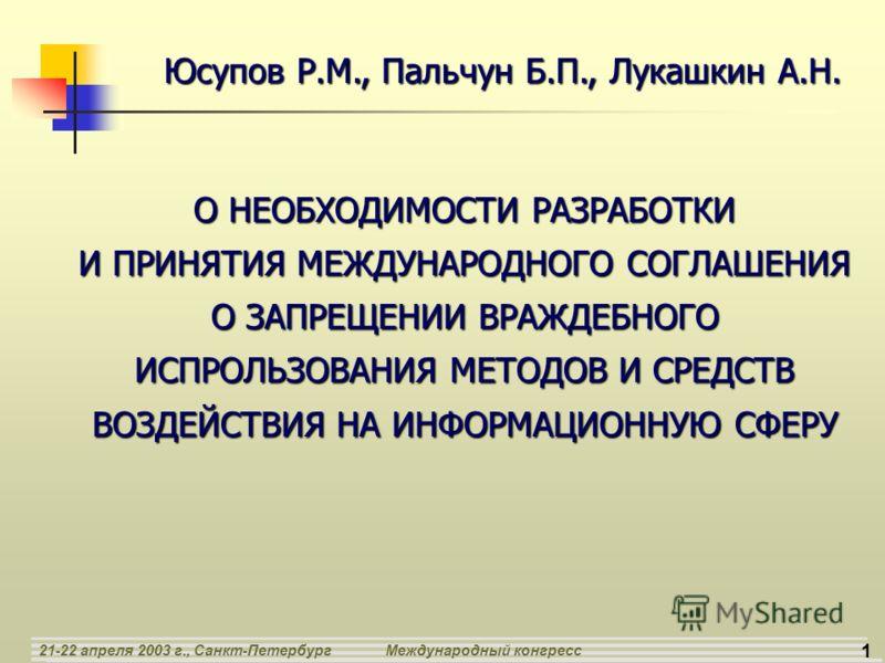 1 21-22 апреля 2003 г., Санкт-ПетербургМеждународный конгресс О НЕОБХОДИМОСТИ РАЗРАБОТКИ И ПРИНЯТИЯ МЕЖДУНАРОДНОГО СОГЛАШЕНИЯ О ЗАПРЕЩЕНИИ ВРАЖДЕБНОГО ИСПРОЛЬЗОВАНИЯ МЕТОДОВ И СРЕДСТВ ВОЗДЕЙСТВИЯ НА ИНФОРМАЦИОННУЮ СФЕРУ Юсупов Р.М., Пальчун Б.П., Лук