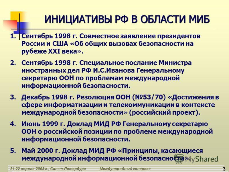 3 21-22 апреля 2003 г., Санкт-ПетербургМеждународный конгресс ИНИЦИАТИВЫ РФ В ОБЛАСТИ МИБ 1.Сентябрь 1998 г. Совместное заявление президентов России и США «Об общих вызовах безопасности на рубеже XXI века». 2.Сентябрь 1998 г. Специальное послание Мин