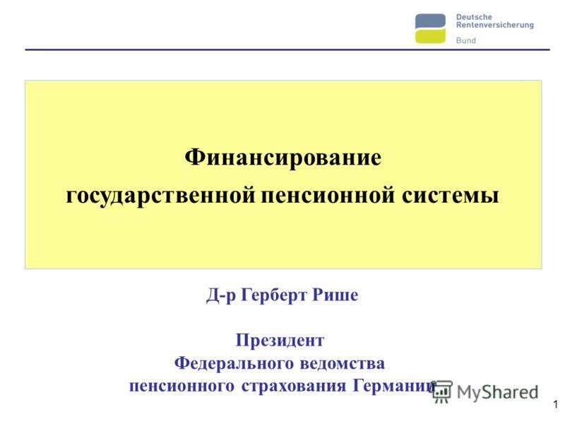 1 Финансирование государственной пенсионной системы Д-р Герберт Рише Президент Федерального ведомства пенсионного страхования Германии