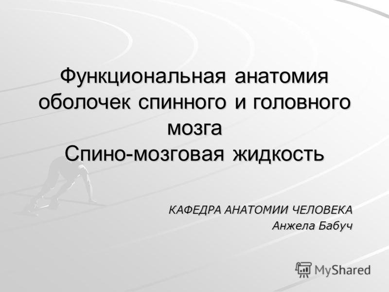 Функциональная анатомия оболочек спинного и головного мозга Спино-мозговая жидкость КАФЕДРА АНАТОМИИ ЧЕЛОВЕКА Анжела Бабуч