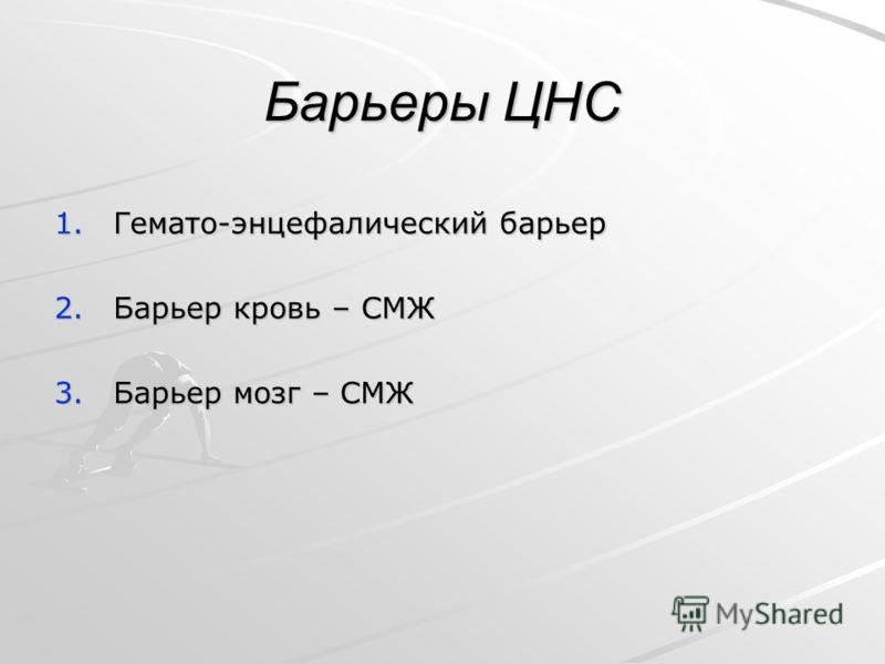 Барьеры ЦНС 1.Гемато-энцефалический барьер 2.Барьер кровь – СМЖ 3.Барьер мозг – СМЖ