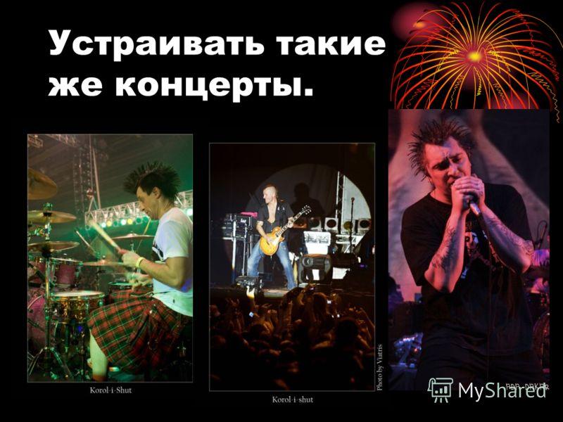 Устраивать такие же концерты.