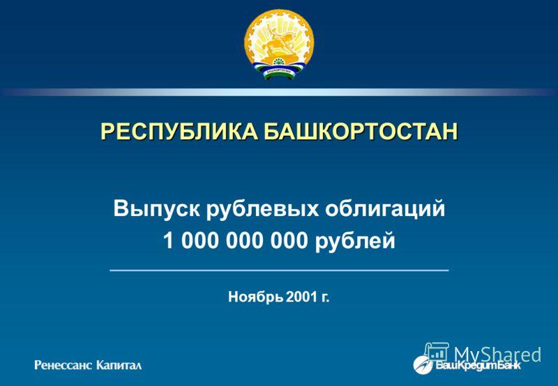 РЕСПУБЛИКА БАШКОРТОСТАН Выпуск рублевых облигаций 1 000 000 000 рублей Ноябрь 2001 г.