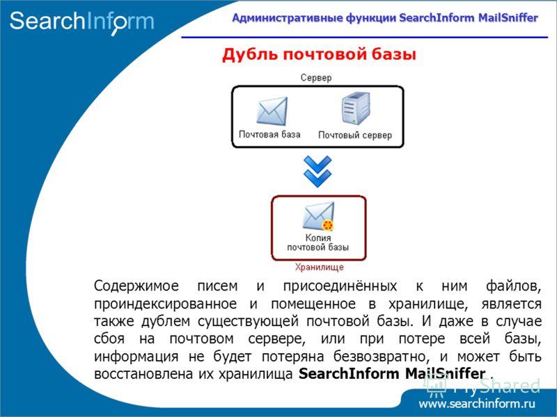 www.searchinform.ru Дубль почтовой базы Содержимое писем и присоединённых к ним файлов, проиндексированное и помещенное в хранилище, является также дублем существующей почтовой базы. И даже в случае сбоя на почтовом сервере, или при потере всей базы,