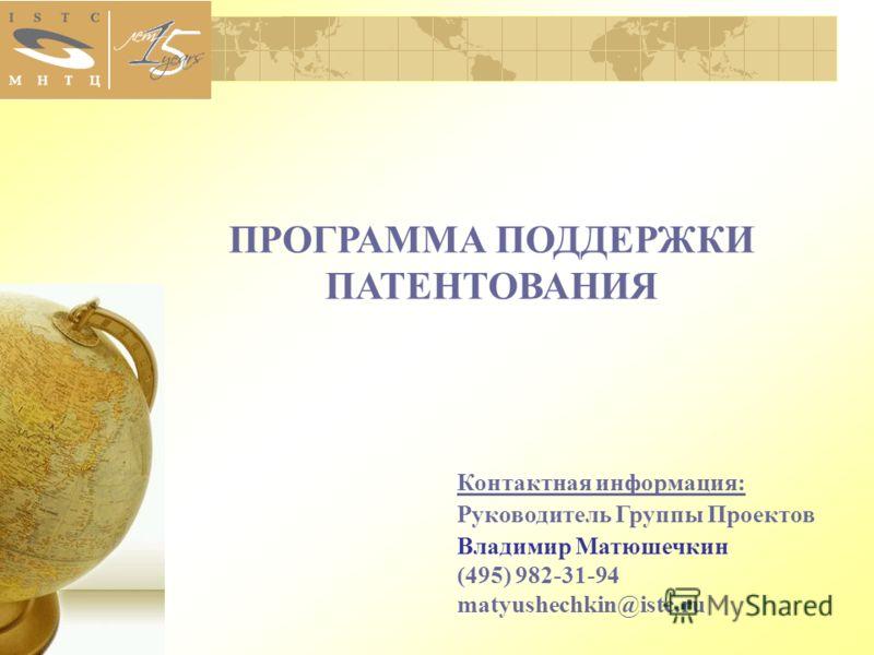 ПРОГРАММА ПОДДЕРЖКИ ПАТЕНТОВАНИЯ Контактная информация: Руководитель Группы Проектов Владимир Матюшечкин (495) 982-31-94 matyushechkin@istc.ru
