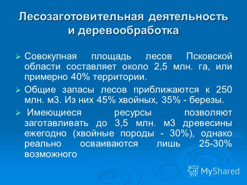Лесозаготовительная деятельность и деревообработка Совокупная площадь лесов Псковской области составляет около 2,5 млн. га, или примерно 40% территории. Общие запасы лесов приближаются к 250 млн. м3. Из них 45% хвойных, 35% - березы. Имеющиеся ресурс