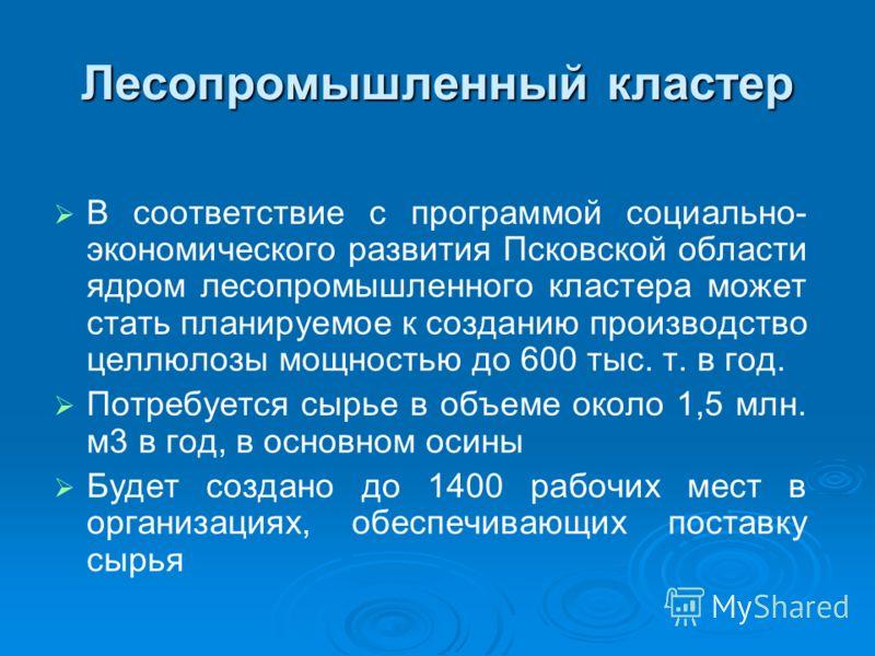 Лесопромышленный кластер В соответствие с программой социально- экономического развития Псковской области ядром лесопромышленного кластера может стать планируемое к созданию производство целлюлозы мощностью до 600 тыс. т. в год. Потребуется сырье в о