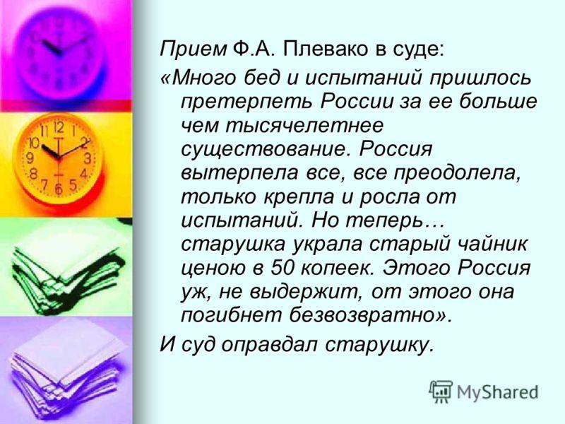 Прием Ф.А. Плевако в суде: «Много бед и испытаний пришлось претерпеть России за ее больше чем тысячелетнее существование. Россия вытерпела все, все преодолела, только крепла и росла от испытаний. Но теперь… старушка украла старый чайник ценою в 50 ко