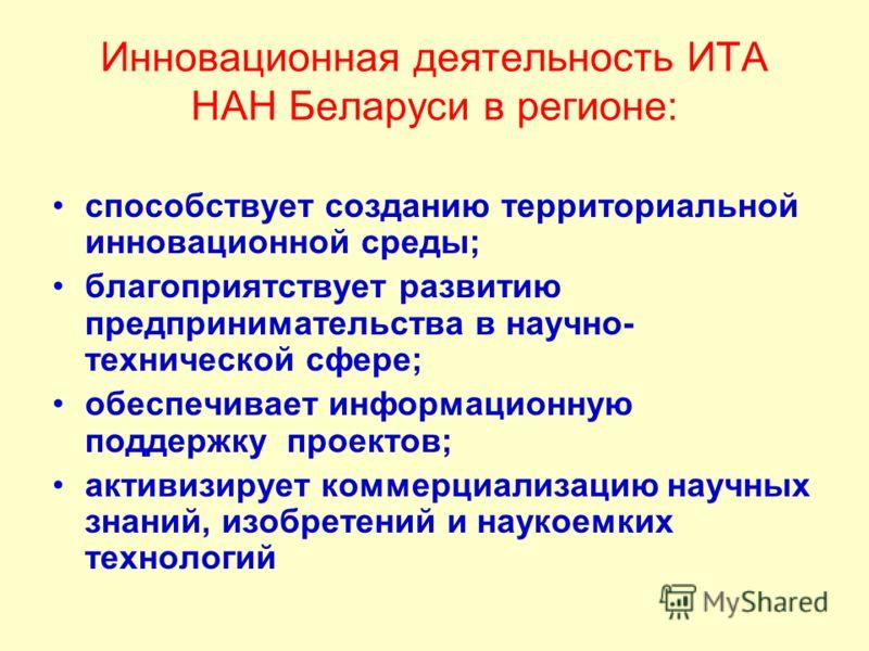 Инновационная деятельность ИТА НАН Беларуси в регионе: способствует созданию территориальной инновационной среды; благоприятствует развитию предпринимательства в научно- технической сфере; обеспечивает информационную поддержку проектов; активизирует