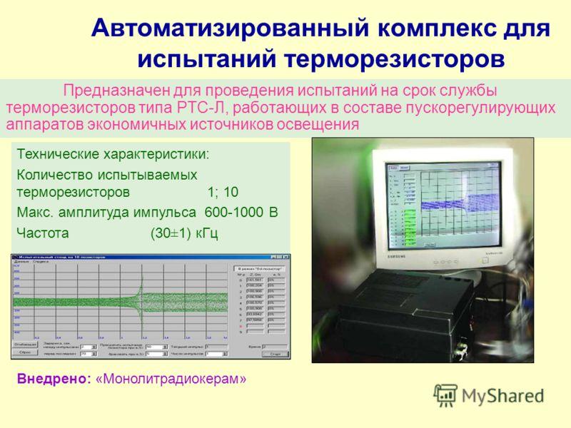 Автоматизированный комплекс для испытаний терморезисторов Предназначен для проведения испытаний на срок службы терморезисторов типа РТС-Л, работающих в составе пускорегулирующих аппаратов экономичных источников освещения Технические характеристики: К