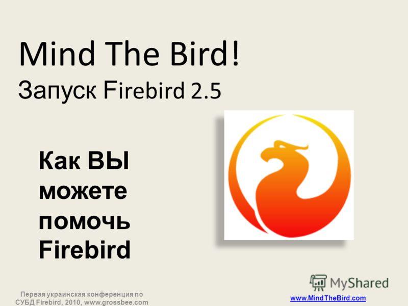 Первая украинская конференция по СУБД Firebird, 2010, www.grossbee.com www.MindTheBird.com Mind The Bird! Запуск F irebird 2.5 Как ВЫ можете помочь Firebird
