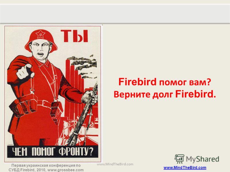 Первая украинская конференция по СУБД Firebird, 2010, www.grossbee.com www.MindTheBird.com Firebird помог вам? Верните долг Firebird.