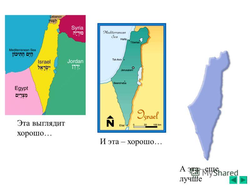 Общеизвестно – Израиль маленький. Но насколько он мал, ? Покажите по карте?… Хотя по какой именно карте…