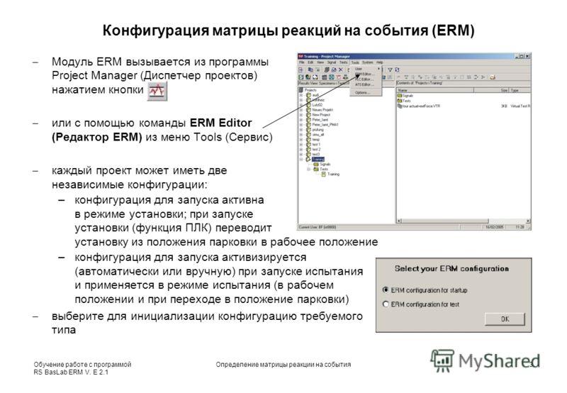 Обучение работе с программой RS BasLab ERM V. E 2.1 Определение матрицы реакции на события3 Конфигурация матрицы реакций на события (ERM) Модуль ERM вызывается из программы Project Manager (Диспетчер проектов) нажатием кнопки или с помощью команды ER