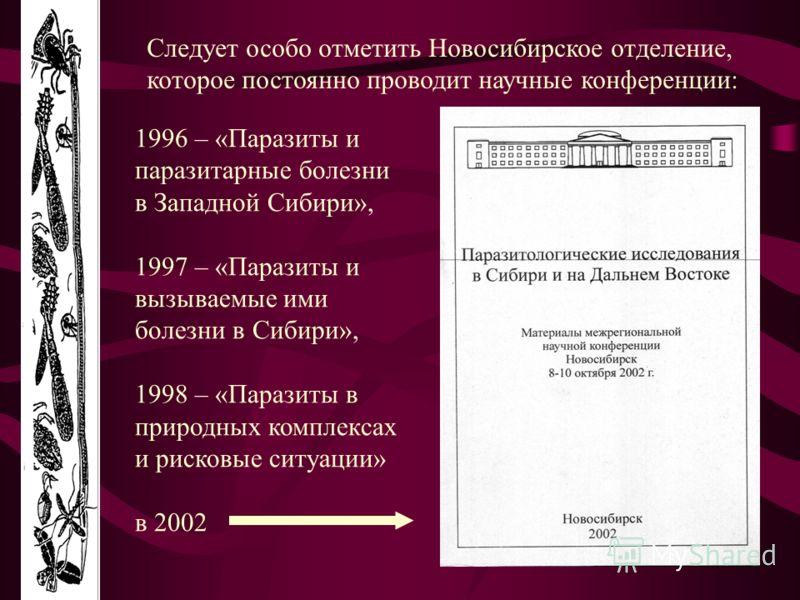 Следует особо отметить Новосибирское отделение, которое постоянно проводит научные конференции: 1996 – «Паразиты и паразитарные болезни в Западной Сибири», 1997 – «Паразиты и вызываемые ими болезни в Сибири», 1998 – «Паразиты в природных комплексах и