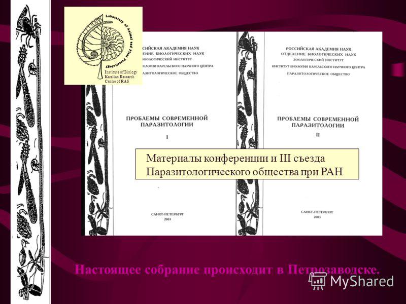 Настоящее собрание происходит в Петрозаводске. Материалы конференции и III съезда Паразитологического общества при РАН Institute of Biology Karelian Research Centre of RAS
