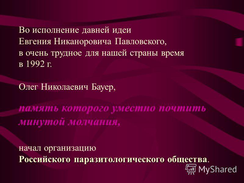 Во исполнение давней идеи Евгения Никаноровича Павловского, в очень трудное для нашей страны время в 1992 г. Олег Николаевич Бауер, память которого уместно почтить минутой молчания, начал организацию Российского паразитологического общества Российско