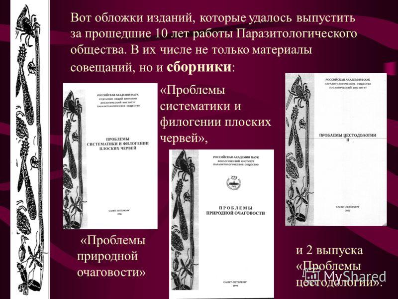 Вот обложки изданий, которые удалось выпустить за прошедшие 10 лет работы Паразитологического общества. В их числе не только материалы совещаний, но и сборники : «Проблемы природной очаговости» и 2 выпуска «Проблемы цестодологии». «Проблемы системати
