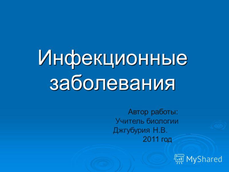 Инфекционные заболевания Автор работы: Учитель биологии Джгубурия Н.В. 2011 год