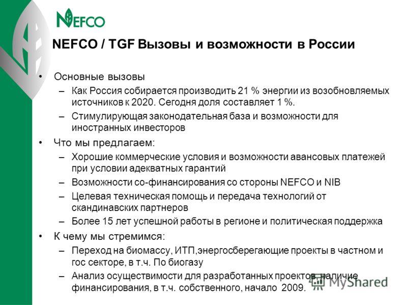 NEFCO / TGF Вызовы и возможности в России Основные вызовы –Как Россия собирается производить 21 % энергии из возобновляемых источников к 2020. Сегодня доля составляет 1 %. –Стимулирующая законодательная база и возможности для иностранных инвесторов Ч