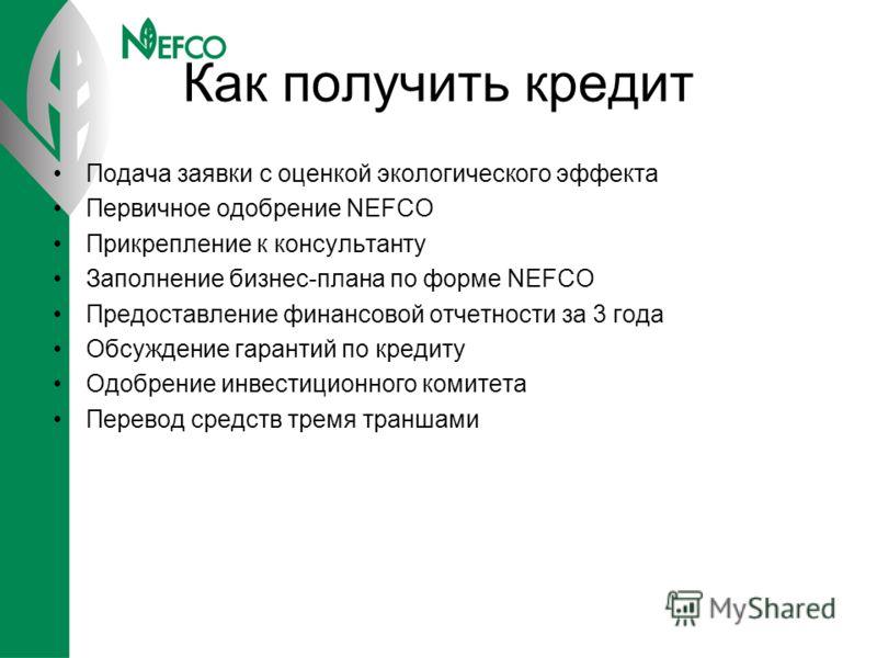 Как получить кредит Подача заявки с оценкой экологического эффекта Первичное одобрение NEFCO Прикрепление к консультанту Заполнение бизнес-плана по форме NEFCO Предоставление финансовой отчетности за 3 года Обсуждение гарантий по кредиту Одобрение ин