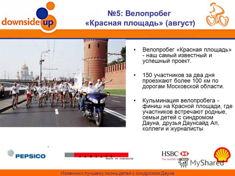 Изменим к лучшему жизнь детей с синдромом Дауна 5: Велопробег «Красная площадь» (август) Велопробег «Красная площадь» - наш самый известный и успешный проект. 150 участников за два дня проезжают более 100 км по дорогам Московской области. Кульминация