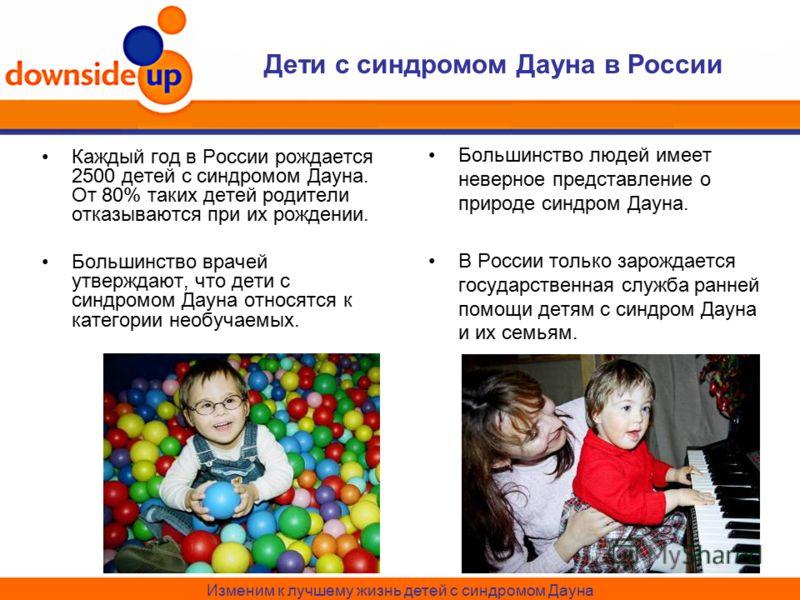 Дети с синдромом Дауна в России Каждый год в России рождается 2500 детей с синдромом Дауна. От 80% таких детей родители отказываются при их рождении. Большинство врачей утверждают, что дети с синдромом Дауна относятся к категории необучаемых. Большин
