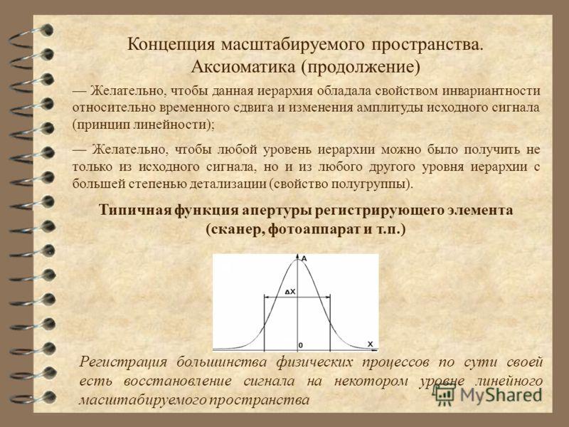 Концепция масштабируемого пространства. Аксиоматика (продолжение) Желательно, чтобы данная иерархия обладала свойством инвариантности относительно временного сдвига и изменения амплитуды исходного сигнала (принцип линейности); Желательно, чтобы любой