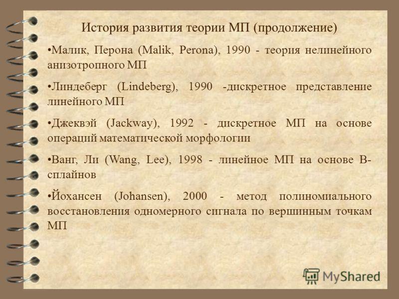 История развития теории МП (продолжение) Малик, Перона (Malik, Perona), 1990 - теория нелинейного анизотропного МП Линдеберг (Lindeberg), 1990 -дискретное представление линейного МП Джеквэй (Jackway), 1992 - дискретное МП на основе операций математич