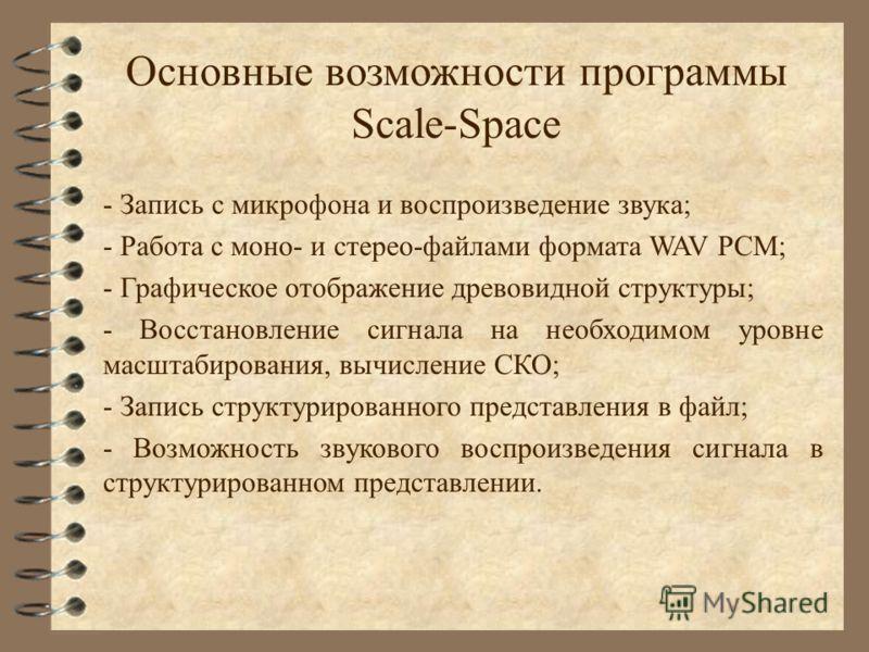 Основные возможности программы Scale-Space - Запись с микрофона и воспроизведение звука; - Работа с моно- и стерео-файлами формата WAV PCM; - Графическое отображение древовидной структуры; - Восстановление сигнала на необходимом уровне масштабировани