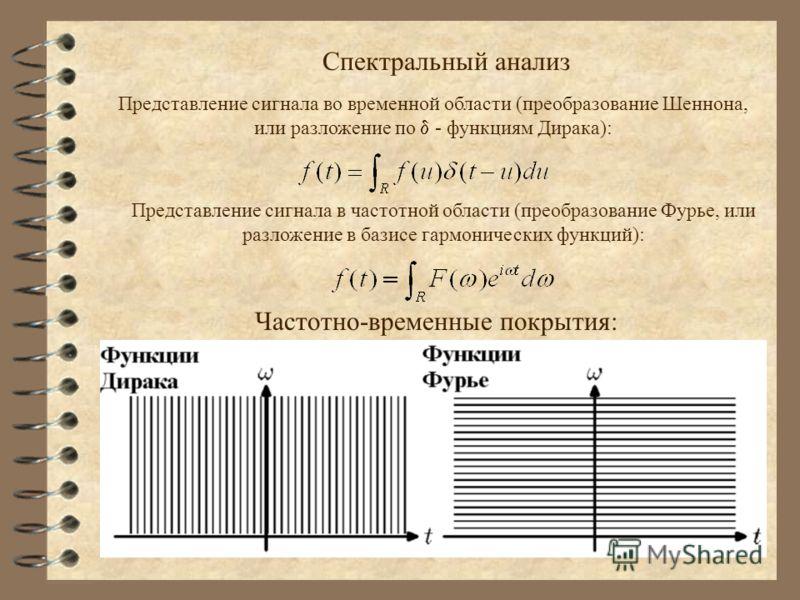 Спектральный анализ Представление сигнала во временной области (преобразование Шеннона, или разложение по - функциям Дирака): Представление сигнала в частотной области (преобразование Фурье, или разложение в базисе гармонических функций): Частотно-вр