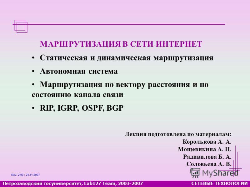 Петрозаводский госуниверситет, Lab127 Team, 2003-2007СЕТЕВЫЕ ТЕХНОЛОГИИ МАРШРУТИЗАЦИЯ В СЕТИ ИНТЕРНЕТ Статическая и динамическая маршрутизация Автономная система Маршрутизация по вектору расстояния и по состоянию канала связи RIP, IGRP, OSPF, BGP Rev