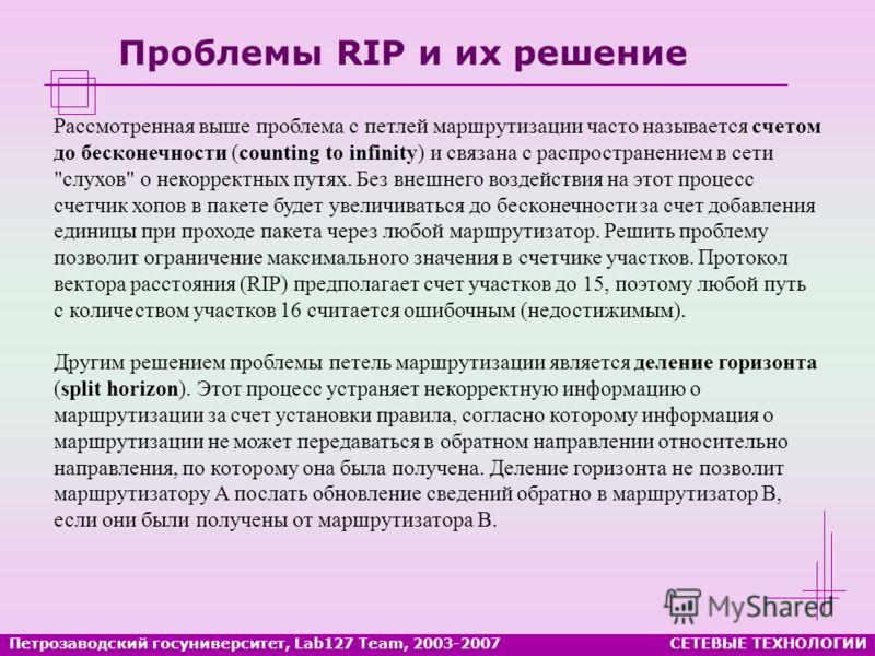 Проблемы RIP и их решение Петрозаводский госуниверситет, Lab127 Team, 2003-2007СЕТЕВЫЕ ТЕХНОЛОГИИ Рассмотренная выше проблема с петлей маршрутизации часто называется счетом до бесконечности (counting to infinity) и связана с распространением в сети