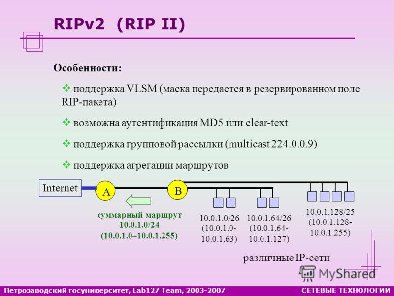 RIPv2 (RIP II) Особенности: поддержка VLSM (маска передается в резервированном поле RIP-пакета) возможна аутентификация MD5 или clear-text поддержка групповой рассылки (multicast 224.0.0.9) поддержка агрегации маршрутов A 10.0.1.0/26 (10.0.1.0- 10.0.