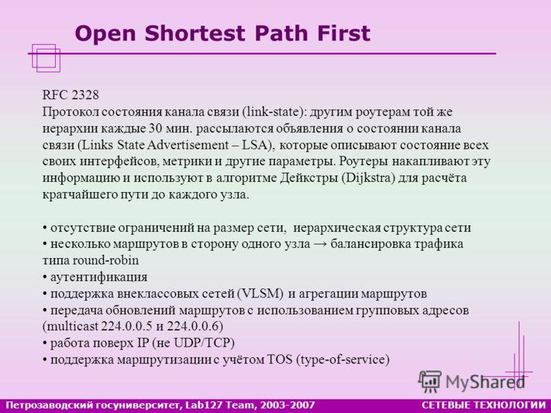 Open Shortest Path First СЕТЕВЫЕ ТЕХНОЛОГИИПетрозаводский госуниверситет, Lab127 Team, 2003-2007 RFC 2328 Протокол состояния канала связи (link-state): другим роутерам той же иерархии каждые 30 мин. рассылаются объявления о состоянии канала связи (Li