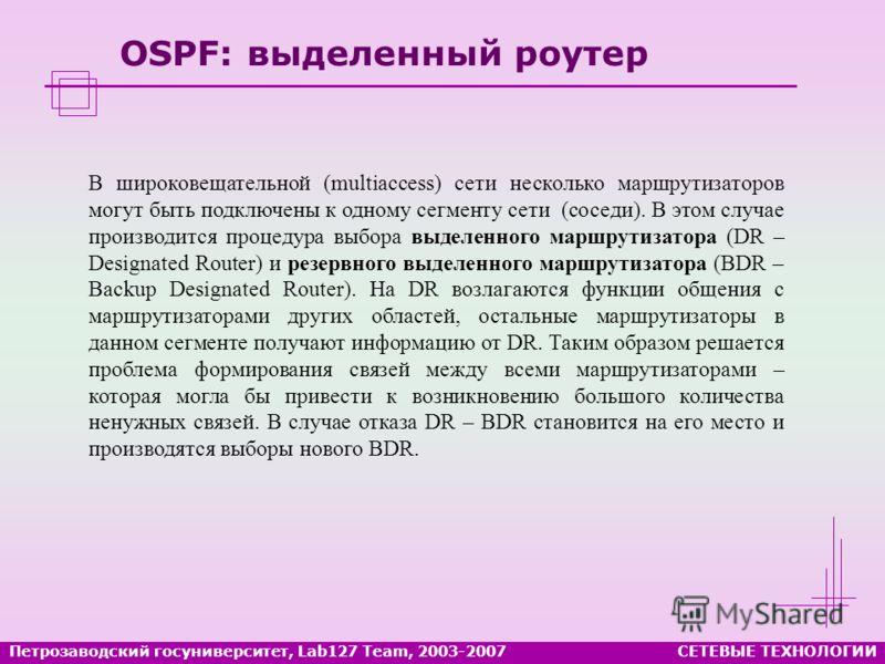 OSPF: выделенный роутер В широковещательной (multiaccess) сети несколько маршрутизаторов могут быть подключены к одному сегменту сети (соседи). В этом случае производится процедура выбора выделенного маршрутизатора (DR – Designated Router) и резервно